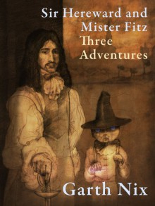 Sir Hereward and Mister Fitz: Three Adventures - Garth Nix