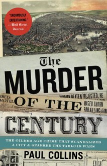 The Murder of the Century: The Gilded Age Crime That Scandalized a City & Sparked the Tabloid Wars - Paul Collins