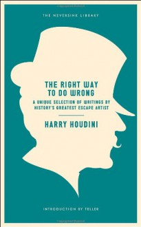 The Right Way to Do Wrong: A Unique Selection of Writings by History's Greatest Escape Artist - Harry Houdini, Teller
