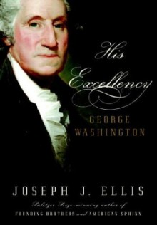 His Excellency: George Washington - Joseph J. Ellis