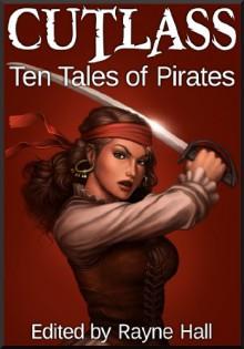 Cutlass: Ten Tales of Pirates - Rayne Hall, Douglas Kolacki, Jonathan Broughton, Margo Lerwill, Liv Rancourt, Kris Austen Radcliffe, John Blackport, K.J. Kiegan