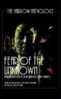 Fear Of The Unknown (The Harrow Anthology) - Poppy Z. Brite, Kfir Luzzatto, Dru Pagliassotti, Chelsea Quinn Yarbro, Christine Morgan, GAK, Jack Ketchum, Owl Goingback, David Niall Wilson, Paul Finch, Teri A. Jacobs, Mark Dunn, Michael R. Colangelo, Patricia Lee Macomber, J.M. Heluk, Matthew Brolly, Teri Lucia, Arthu