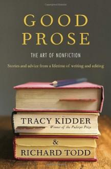 Good Prose: The Art of Nonfiction - Tracy Kidder,Richard Todd