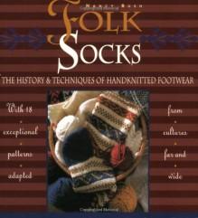 Folk Socks: The History & Techniques of Handknitted Footwear - Nancy Bush