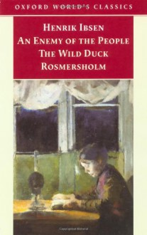 An Enemy of the People; The Wild Duck; Rosmersholm (Oxford World's Classics) - Henrik Ibsen