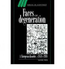 Faces of Degeneration: A European Disorder, 1848-1918 - Daniel Pick