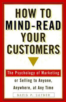 How to Mind-Read Your Customers: The Psychology of Marketing or Selling to Anyone, Anywhere, at Any Time - David P. Snyder