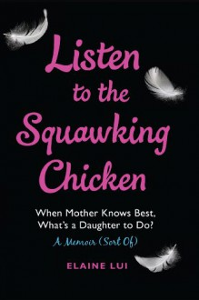 Listen to the Squawking Chicken: When Mother Knows Best, What's a Daughter To Do? A Memoir (Sort Of) - Elaine Lui