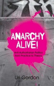 Anarchy Alive!: Anti-authoritarian Politics from Practice to Theory - Uri Gordon