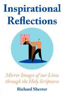 Inspirational Reflections: Mirror Images of Our Lives Through the Holy Scriptures - Richard Sherrer