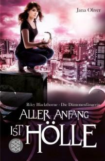 Aller Anfang ist Hölle: Riley Blackthorne - Die Dämonenfängerin 1 - Roman by Oliver, Jana (2012) Taschenbuch - Jana Oliver