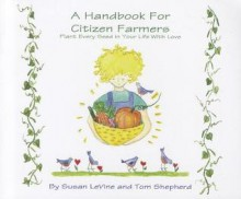 A Handbook for Citizen Farmers: Plant Every Seed in y Ou Life with Love - Tom Shepherd, Susan Levine