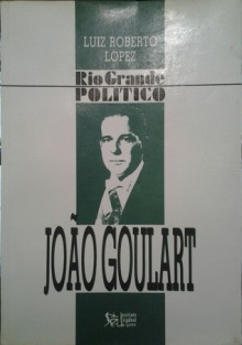 Joao Goulart (Rio Grande Politico) (Portuguese Edition) - Luiz Roberto Lopez
