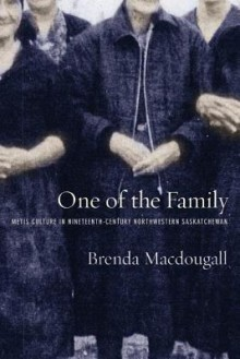 One of the Family: Metis Culture in Nineteenth-Century Northwestern Saskatchewan - Brenda Macdougall