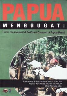 Papua Menggugat: Politik Otonomisasi dan Politisasi Otonomi di Papua Barat - Sem Karoba