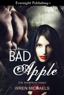 BAD APPLE (The SnowRose Series Book Two) - Wren Michaels