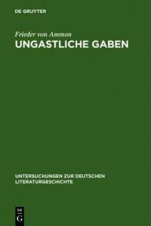 Ungastliche Gaben: Die -Xenien- Goethes Und Schillers Und Ihre Literarische Rezeption Von 1796 Bis in Die Gegenwart - Frieder von Ammon