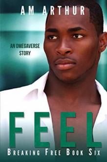 Feel (Breaking Free #6) - A.M. Arthur