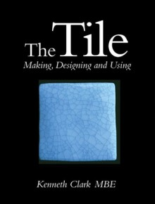 The Tile: Making, Designing and Using - Kenneth Clark