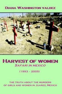 Harvest of Women: Safari in Mexico - Diana Washington Valdez