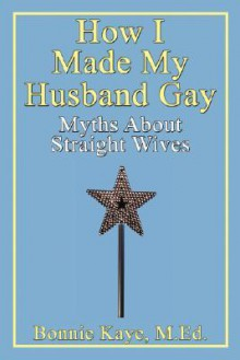 How I Made My Husband Gay: Myths about Straight Wives - Bonnie Kaye