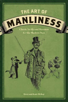 The Art of Manliness: Classic Skills and Manners for the Modern Man - Kate McKay, Brett McKay