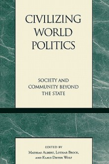 Civilizing World Politics: Society and Community Beyond the State - Mathias Albert