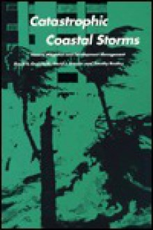 Catastrophic Coastal Storms: Hazard Mitigation and Development Management - David R. Godschalk, Timothy Beatley