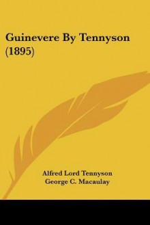 Guinevere by Tennyson (1895) - Alfred Tennyson, George C. MacAulay