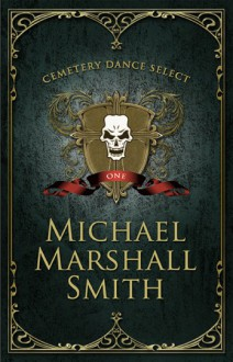 Cemetery Dance Select: Michael Marshall Smith - Michael Marshall Smith
