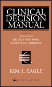 Clinical Decision Manual: Companion to Kelley's Textbook of Internal Medicine, Fourth Edition - Kim A. Eagle