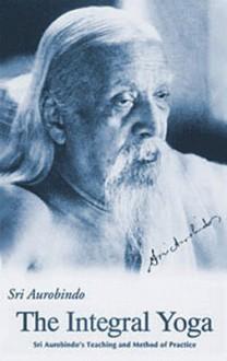 Integral Yoga: Teaching and Method of Practice - Śrī Aurobindo