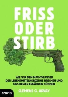 Friss oder stirb - Clemens G. Arvay