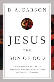 Jesus the Son of God: A Christological Title Often Overlooked, Sometimes Misunderstood, and Currently Disputed - D.A. Carson