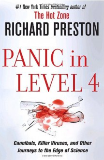 Panic in Level 4: Cannibals, Killer Viruses, and Other Journeys to the Edge of Science - Richard Preston