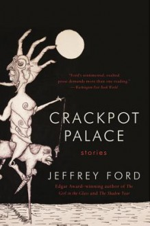 Crackpot Palace: Stories - Jeffrey Ford