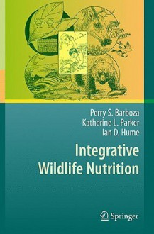 Integrative Wildlife Nutrition - Perry S. Barboza, Ian Hume, Katherine L. Parker