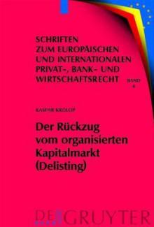 Der Ruckzug Vom Organisierten Kapitalmarkt (Delisting) (Schriften Zum Europaischen Und Internationalen Privat-, Bank- Und Wirtschaftsrecht) (Schriften ... Privat-, Bank- Und Wirtschaftsrecht) - Kaspar Krolop