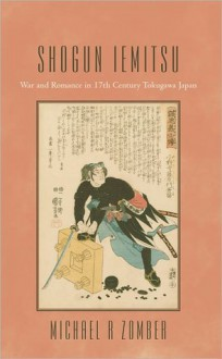 Shogun Iemitsu: War and Romance in 17th Century Tokugawa Japan - Michael R. Zomber
