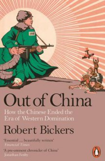 Out of China: How the Chinese Ended the Era of Western Domination - Robert Bickers