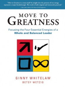 Move to Greatness: Focusing the Four Essential Energies of a Whole and Balanced Leader - Ginny Whitelaw, Betsy Wetzig
