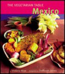 The Vegetarian Table: Mexico - Victoria Wise