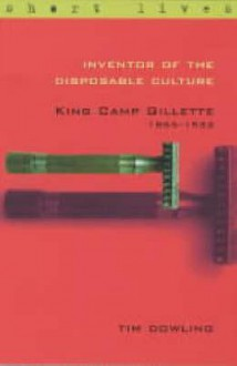 Inventor of the Disposable Culture: King Camp Gillette 1855-1932 - Tim Dowling