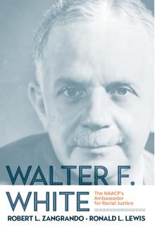Walter F. White: The NAACP's Ambassador for Racial Justice - Robert L. Zangrando,Ronald L. Lewis