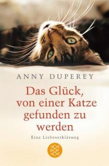 Das Glück, Von Einer Katze Gefunden Zu Werden: Eine Liebeserklärung - Anny Duperey, Doris Heinemann