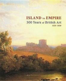 Island to Empire: 300 Years of British Art 1550-185 - Rod Radford