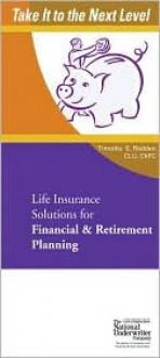 Life Insurance Solutions for Financial & Retirement Planning (Take It to the Next Level) (Take It to the Next Level) - Timothy E. Radden