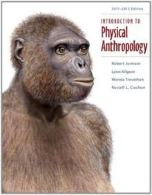 Introduction to Physical Anthropology 2011-2012 Edition, 13th Edition - Robert Jurmain, Lynn Kilgore, Wenda Trevathan, Russell L. Ciochon