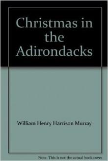 Christmas in the Adirondacks - William Henry Harrison Murray, John McDonough