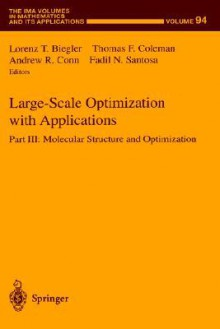 Large-Scale Optimization with Applications: Part III: Molecular Structure and Optimization - Lorenz Biegler, W. Miller, Avner Friedman, A. Conn, T. Coleman, F. Santosa